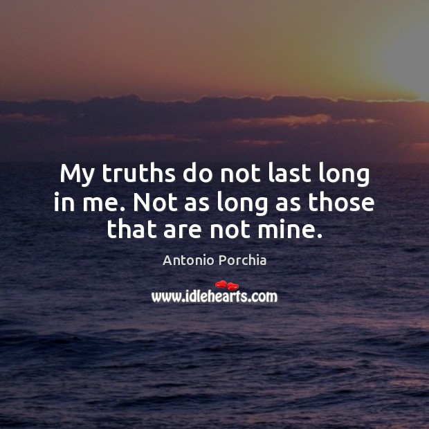 My truths do not last long in me. Not as long as those that are not mine. Image