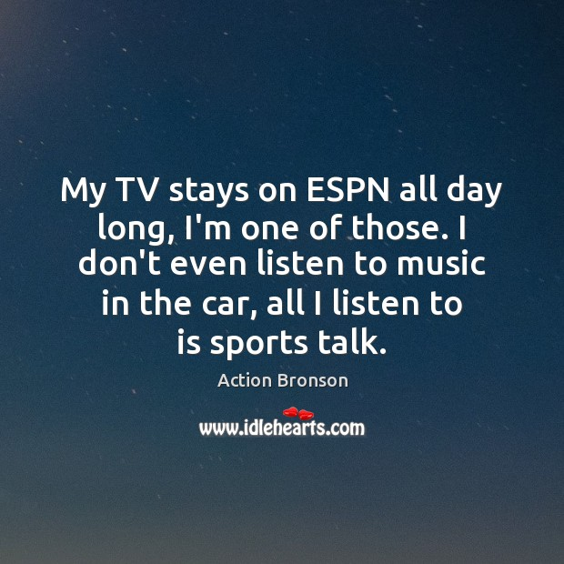 My TV stays on ESPN all day long, I'm one of those. Action Bronson Picture Quote