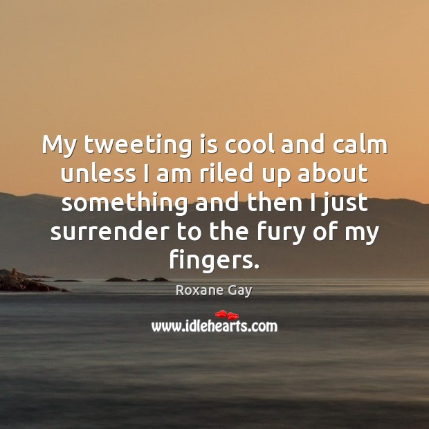 My tweeting is cool and calm unless I am riled up about Image