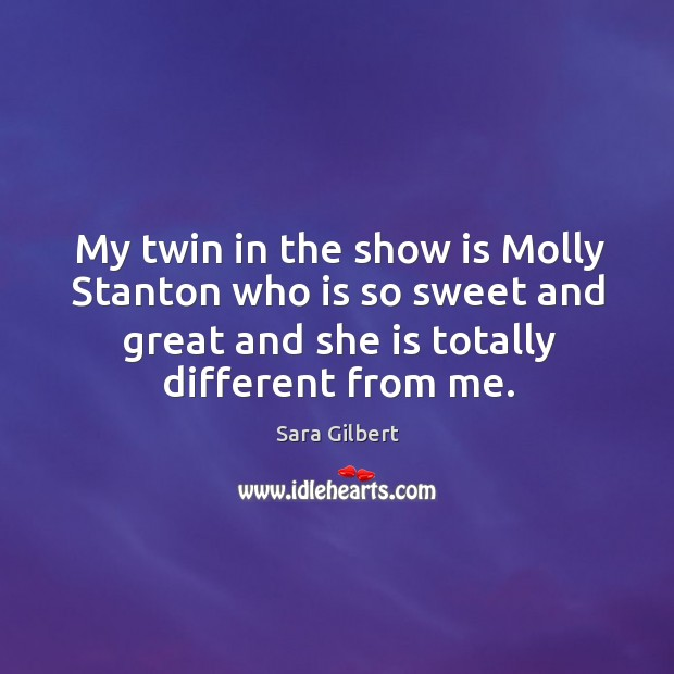 My twin in the show is molly stanton who is so sweet and great and she is totally different from me. Image