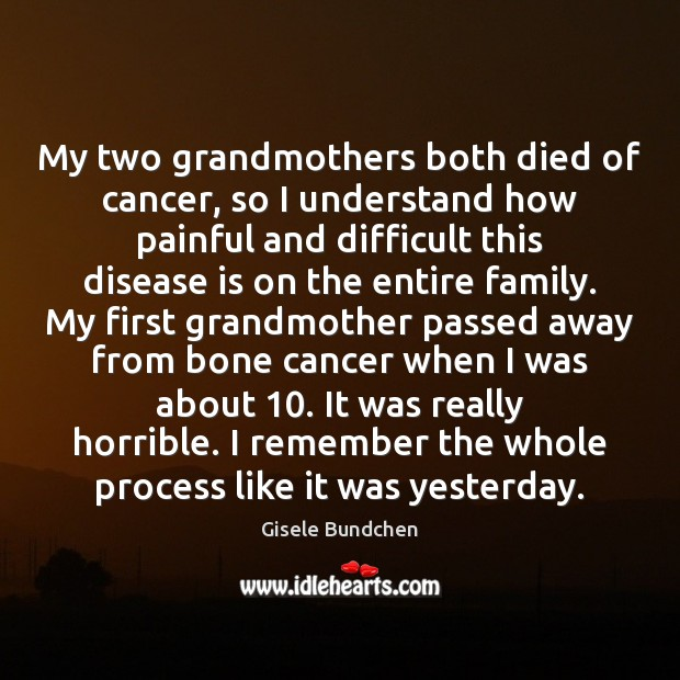 Image, My two grandmothers both died of cancer, so I understand how painful