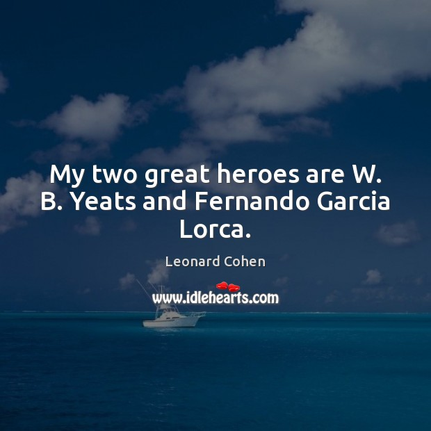 My two great heroes are W. B. Yeats and Fernando Garcia Lorca. Image