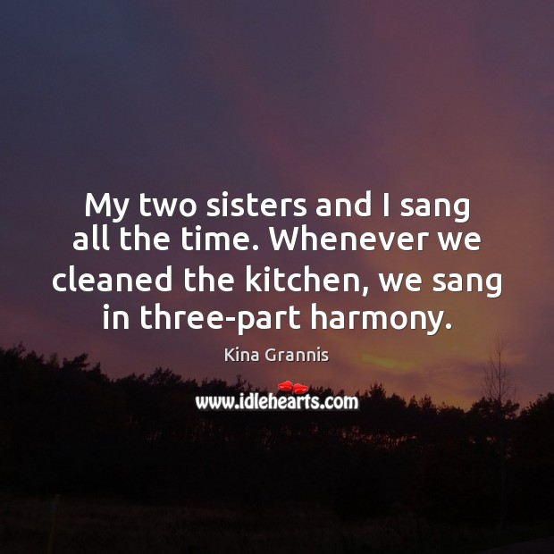 My two sisters and I sang all the time. Whenever we cleaned Kina Grannis Picture Quote