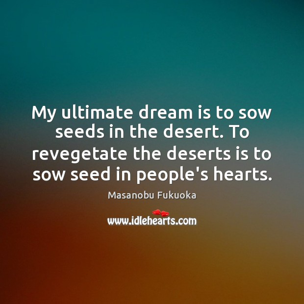 My ultimate dream is to sow seeds in the desert. To revegetate Masanobu Fukuoka Picture Quote