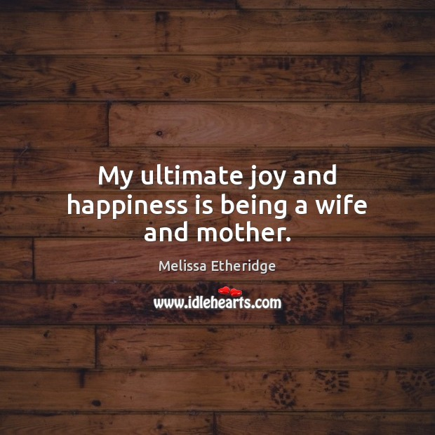 My ultimate joy and happiness is being a wife and mother. Joy and Happiness Quotes Image