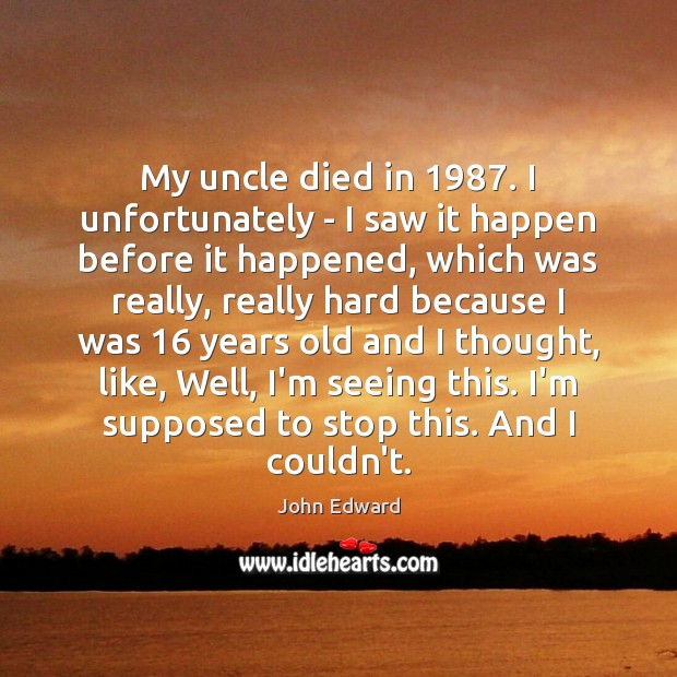My uncle died in 1987. I unfortunately – I saw it happen before Image