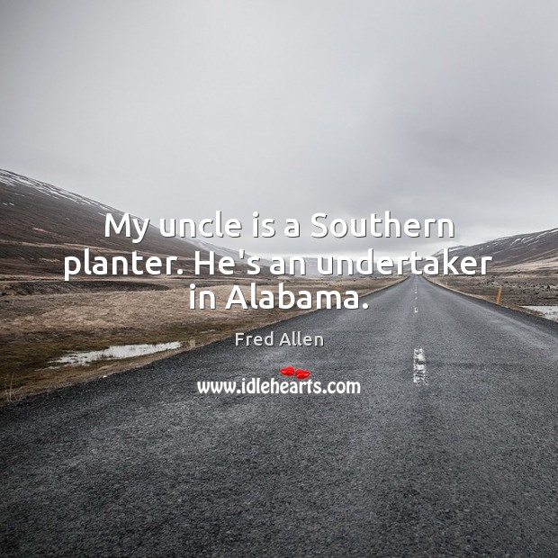 My uncle is a Southern planter. He's an undertaker in Alabama. Image