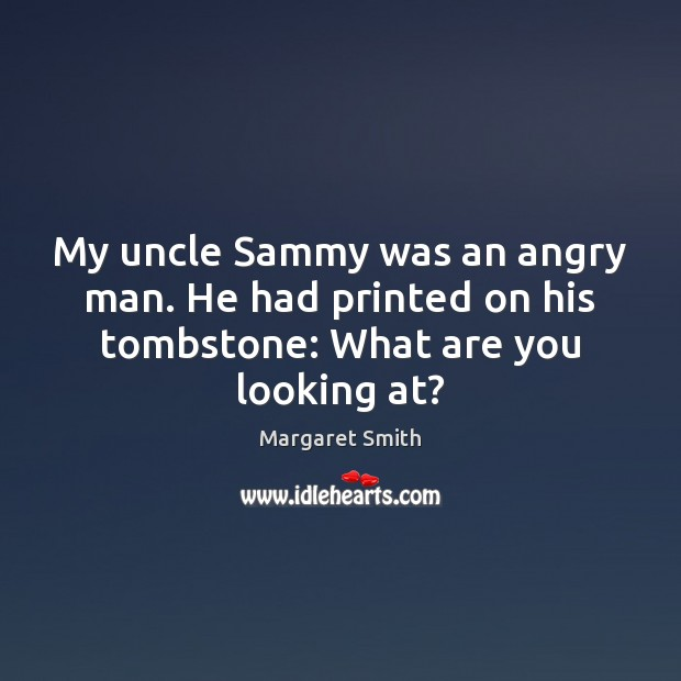 Image, My uncle Sammy was an angry man. He had printed on his tombstone: What are you looking at?
