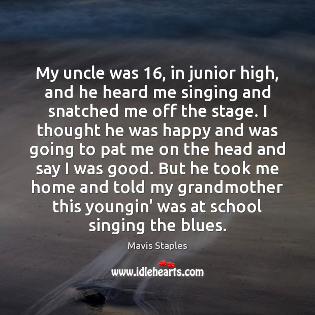 My uncle was 16, in junior high, and he heard me singing and Image