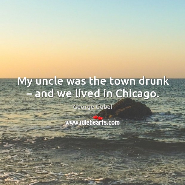 My uncle was the town drunk – and we lived in chicago. Image