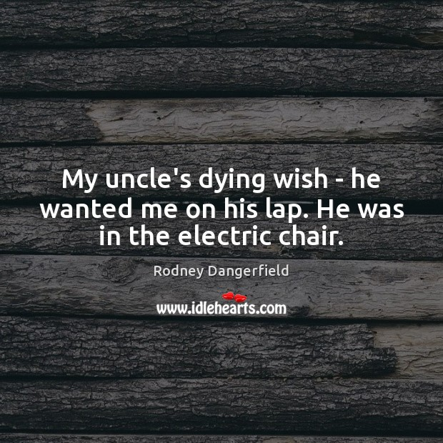 My uncle's dying wish – he wanted me on his lap. He was in the electric chair. Rodney Dangerfield Picture Quote
