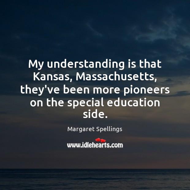 My understanding is that Kansas, Massachusetts, they've been more pioneers on the Understanding Quotes Image