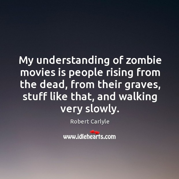 My understanding of zombie movies is people rising from the dead, from Image