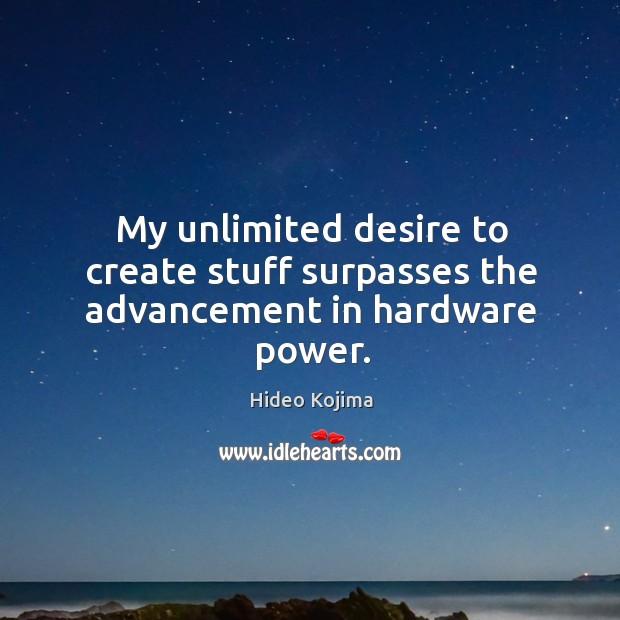My unlimited desire to create stuff surpasses the advancement in hardware power. Hideo Kojima Picture Quote