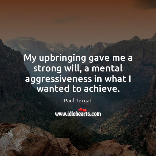 My upbringing gave me a strong will, a mental aggressiveness in what I wanted to achieve. Image