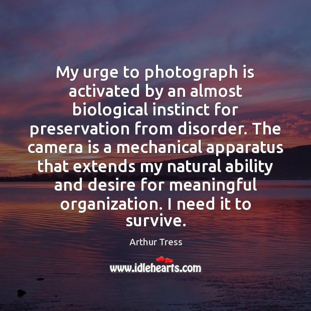 Image, My urge to photograph is activated by an almost biological instinct for