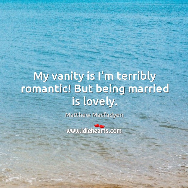 My vanity is I'm terribly romantic! But being married is lovely. Image
