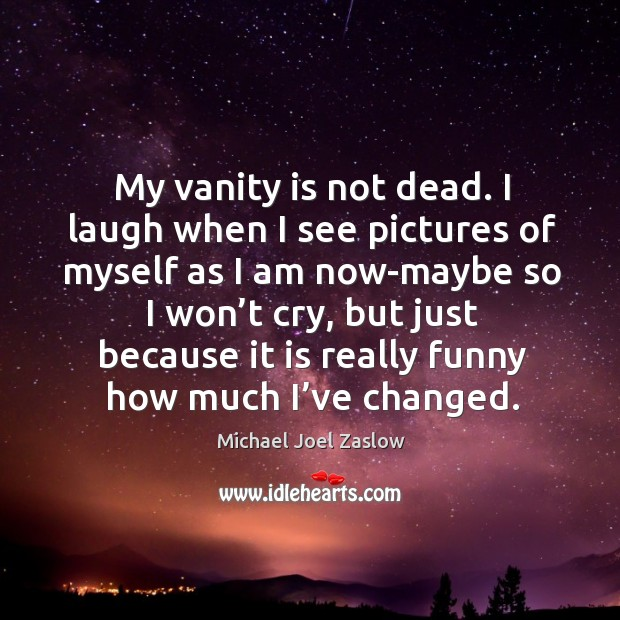 My vanity is not dead. I laugh when I see pictures of myself as I am now-maybe so Michael Joel Zaslow Picture Quote