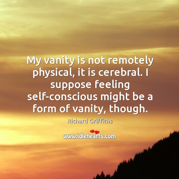 My vanity is not remotely physical, it is cerebral. I suppose feeling self-conscious might be a form of vanity, though. Richard Griffiths Picture Quote
