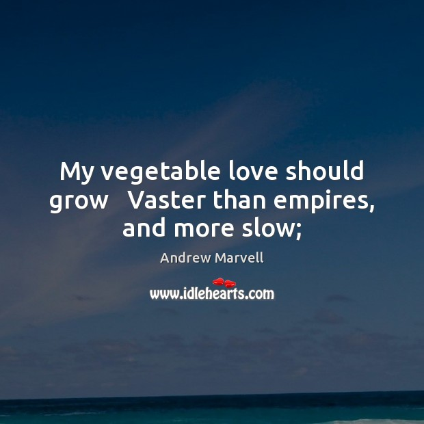 Image, My vegetable love should grow   Vaster than empires, and more slow;