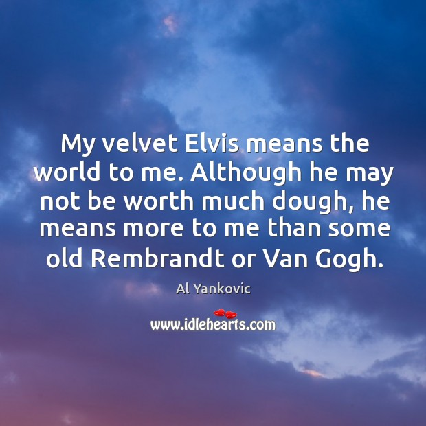 My velvet Elvis means the world to me. Although he may not Al Yankovic Picture Quote