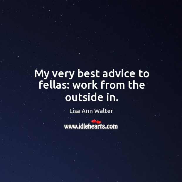 My very best advice to fellas: work from the outside in. Image