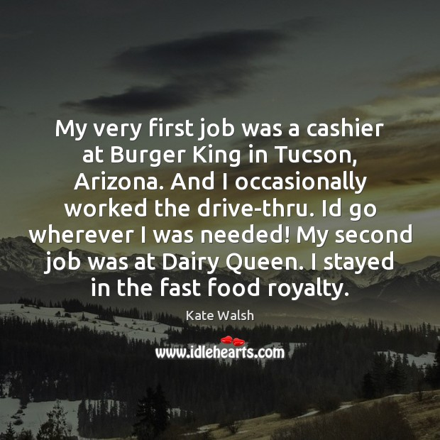 My very first job was a cashier at Burger King in Tucson, Kate Walsh Picture Quote
