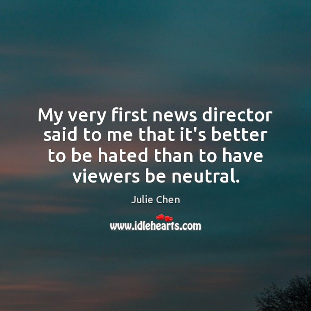 My very first news director said to me that it's better to Image