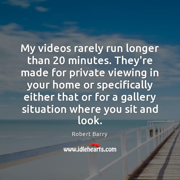 My videos rarely run longer than 20 minutes. They're made for private viewing Robert Barry Picture Quote