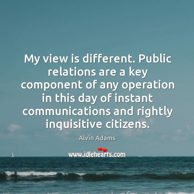 Image, My view is different. Public relations are a key component of any operation in this day