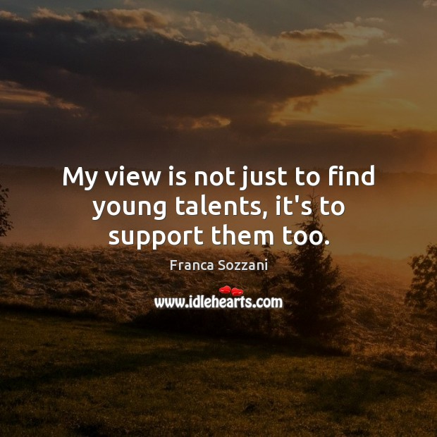 My view is not just to find young talents, it's to support them too. Image