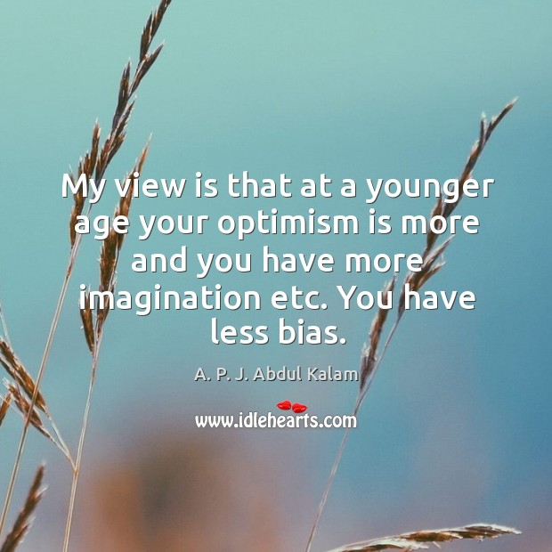 Image, My view is that at a younger age your optimism is more and you have more imagination etc. You have less bias.