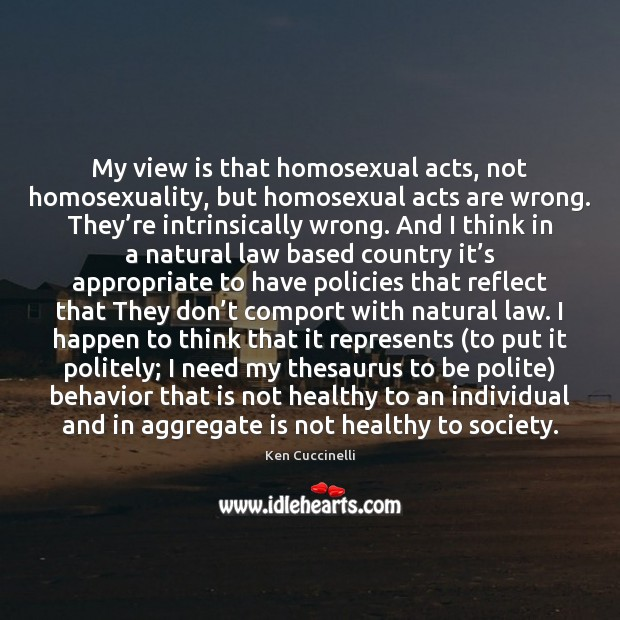 My view is that homosexual acts, not homosexuality, but homosexual acts are Image