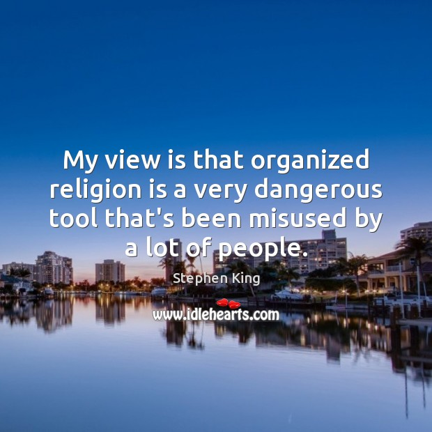 Image, My view is that organized religion is a very dangerous tool that's