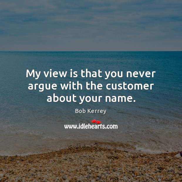 Image, My view is that you never argue with the customer about your name.