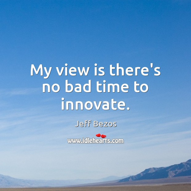My view is there's no bad time to innovate. Image