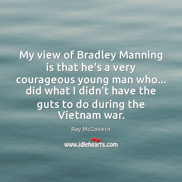 My view of Bradley Manning is that he's a very courageous young Image