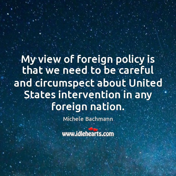 My view of foreign policy is that we need to be careful Michele Bachmann Picture Quote