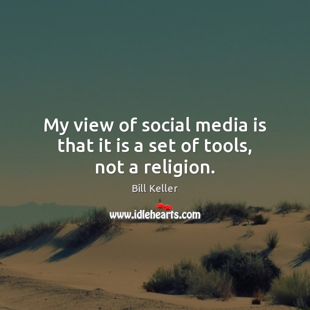 Image, My view of social media is that it is a set of tools, not a religion.