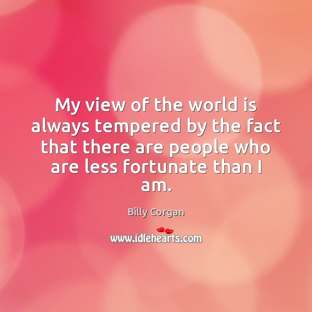My view of the world is always tempered by the fact that Image