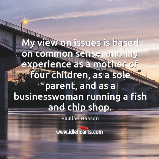My view on issues is based on common sense, and my experience as a mother of four children Pauline Hanson Picture Quote
