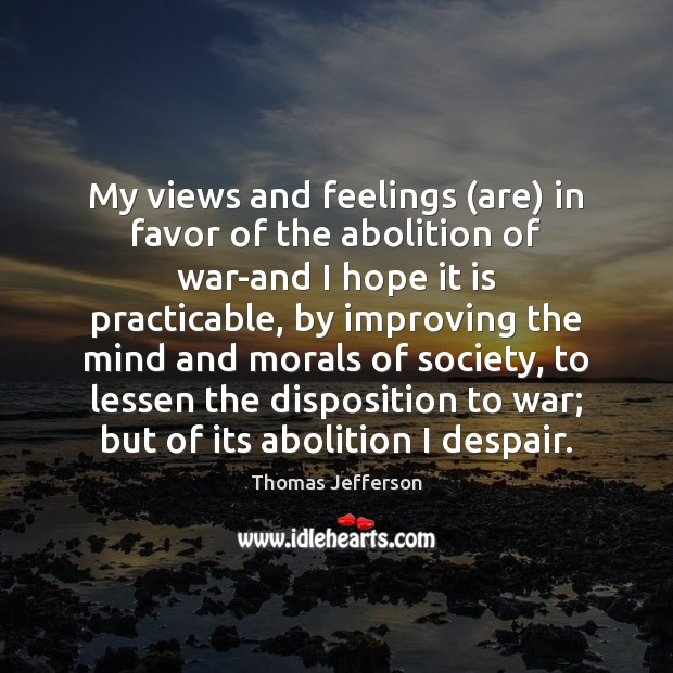 My views and feelings (are) in favor of the abolition of war-and Thomas Jefferson Picture Quote