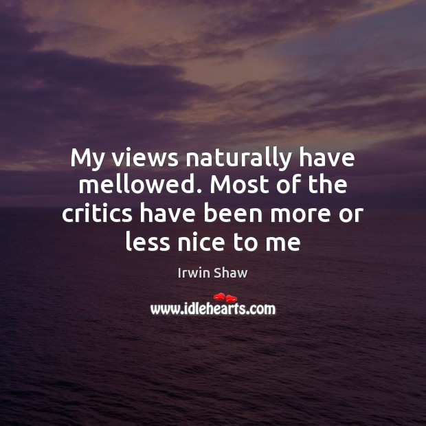 Image, My views naturally have mellowed. Most of the critics have been more or less nice to me
