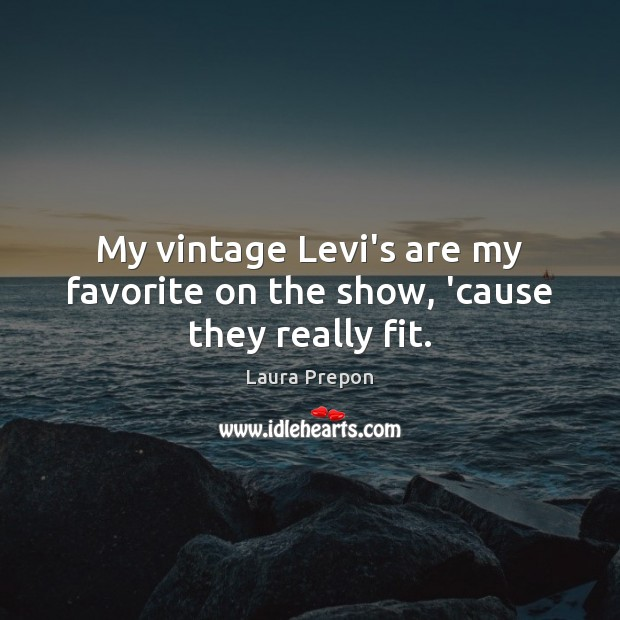 My vintage Levi's are my favorite on the show, 'cause they really fit. Laura Prepon Picture Quote