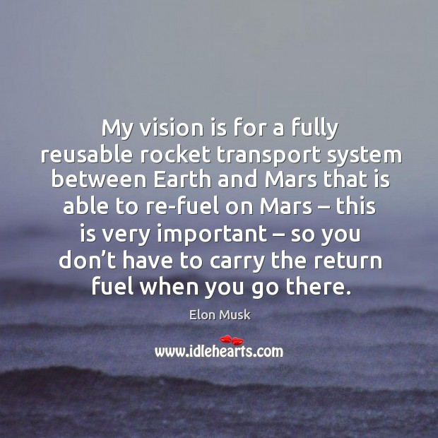 My vision is for a fully reusable rocket transport system between earth and mars that is Image