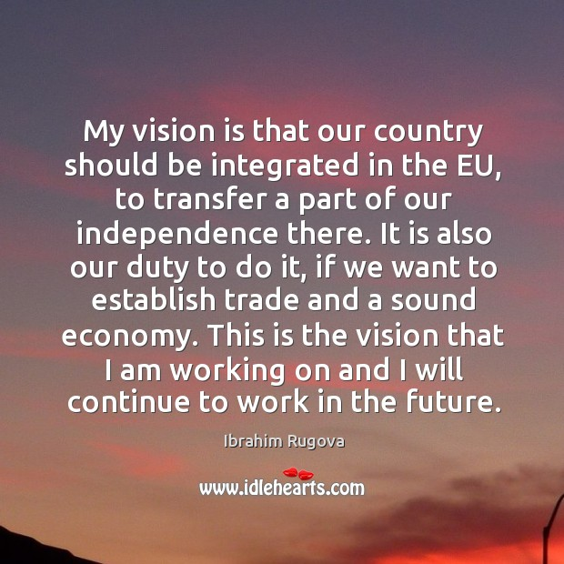 My vision is that our country should be integrated in the eu, to transfer a part of our independence there. Image