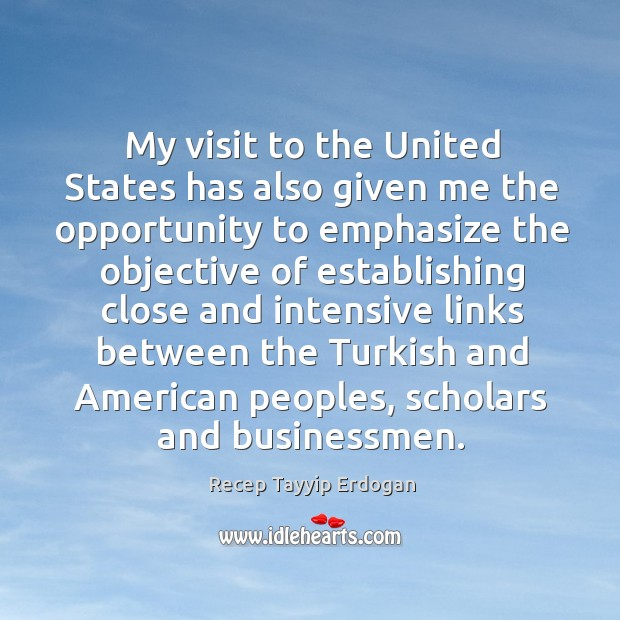 My visit to the united states has also given me the opportunity to emphasize the objective Recep Tayyip Erdogan Picture Quote