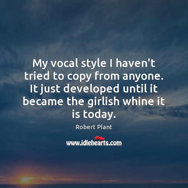 My vocal style I haven't tried to copy from anyone. It just Robert Plant Picture Quote