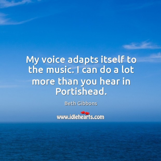 Image, My voice adapts itself to the music. I can do a lot more than you hear in Portishead.