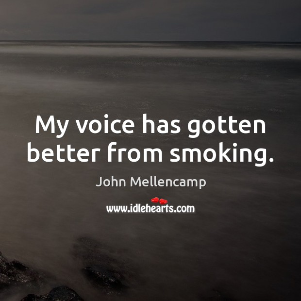 My voice has gotten better from smoking. John Mellencamp Picture Quote